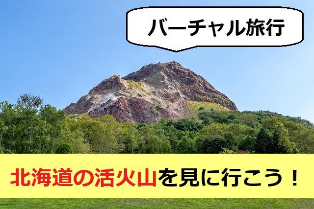 バーチャル旅行【北海道の活火山を見に行こう!】